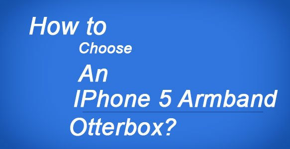 How-to-choose-an-iPhone-5-armband-Otterbox