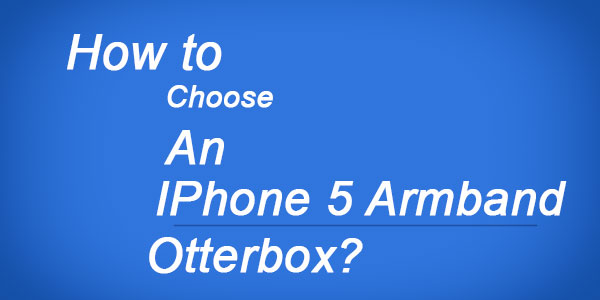 How to choose an iPhone 5 armband Otterbox?