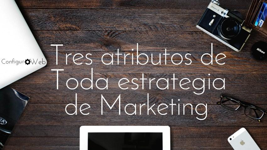 Tres atributos de toda estrategia de Marketing