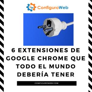 6 Extensiones de Google Chrome que todo el mundo debería tener