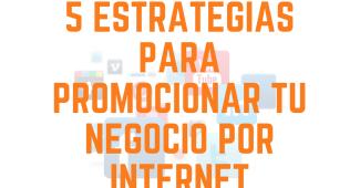 5 Estrategias para promocionar tu negocio por internet