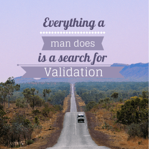 Everything a man does is a search for Validation