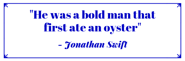 He was a bold man that first ate an oyster-Jonathan Swift quote