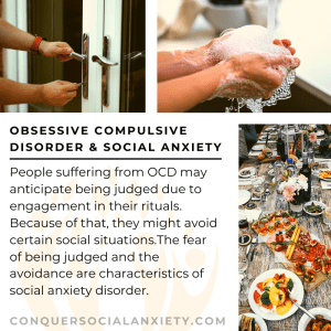 People suffering from OCD may anticipate being judged due to engagement in their rituals. Because of that, they might avoid certain social situations.The fear of being judged and the avoidance are characteristics of social anxiety disorder.