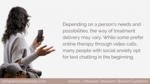 Depending on a person's needs and possibilities, the way of treatment delivery may vary. While some prefer online therapy through video calls, many people with social anxiety opt for text chatting in the beginning.