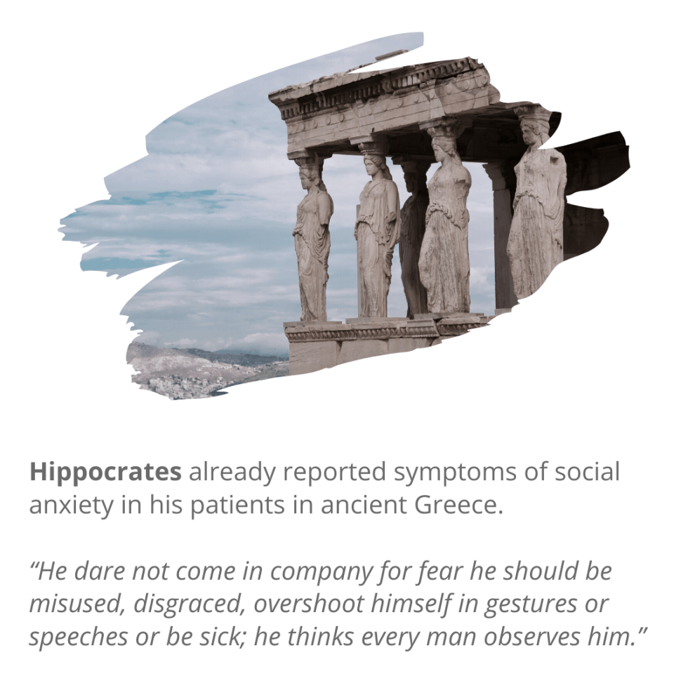 Hippocratesalready reported symptoms of social anxiety in his patients in ancient Greece. He provides one of many social anxiety quotes.