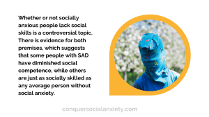 Whether or not socially anxious people lack social skills is a controversial topic. There is evidence for both premises, which suggests that some people with SAD have diminished social competence, while others are just as socially skilled as any average person without social anxiety.