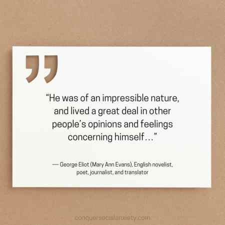 """George Eliot (Mary Ann Evans) social anxiety quote: """"He was of an impressible nature, and lived a great deal in other people's opinions and feelings concerning himself…"""""""