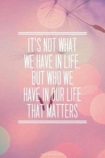 its not what we have in life but who we have in our life