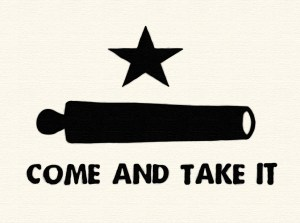Come and take it said the Texas rebels.