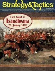 Strategy & Tactics, Issue 314: Last Stand at Isandlwana (new from Decision Games)