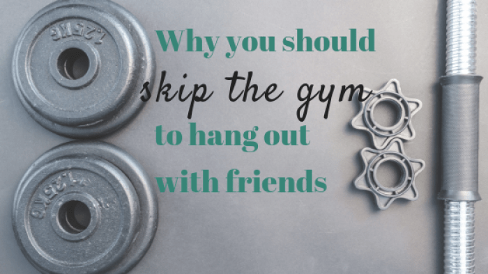 The Importance of Friendship: Why you should skip the gym for friends