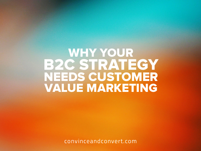 why your b2c strategy needs customer value marketing