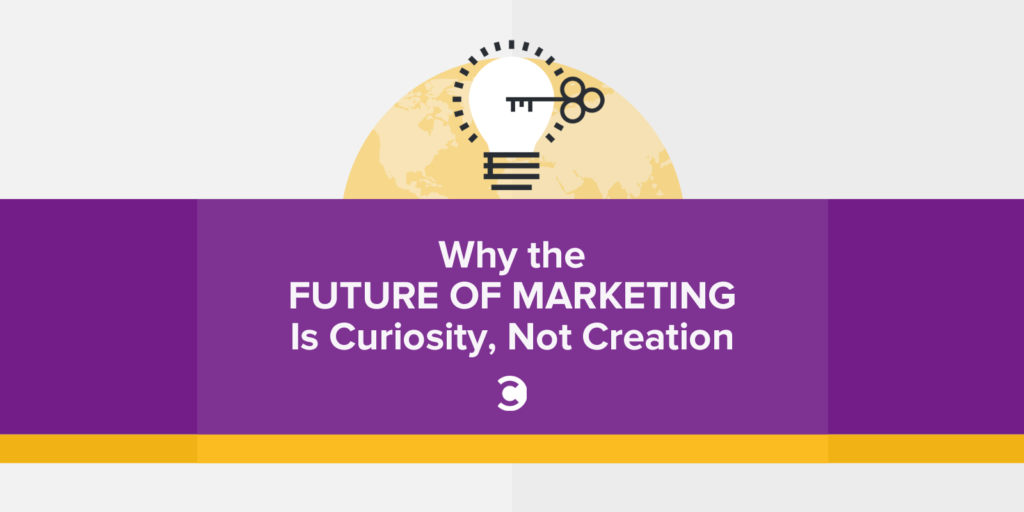 Why the Future of Marketing Is Curiosity, Not Creation