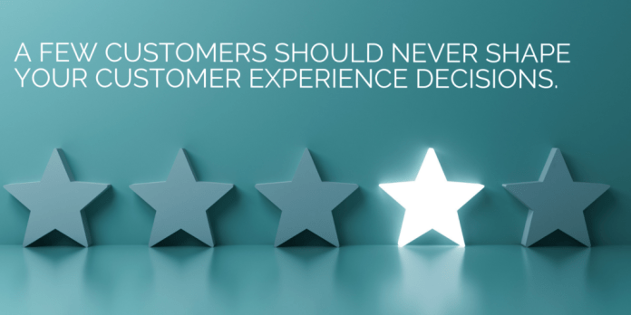 A few customers should never shape your customer experience decisions.