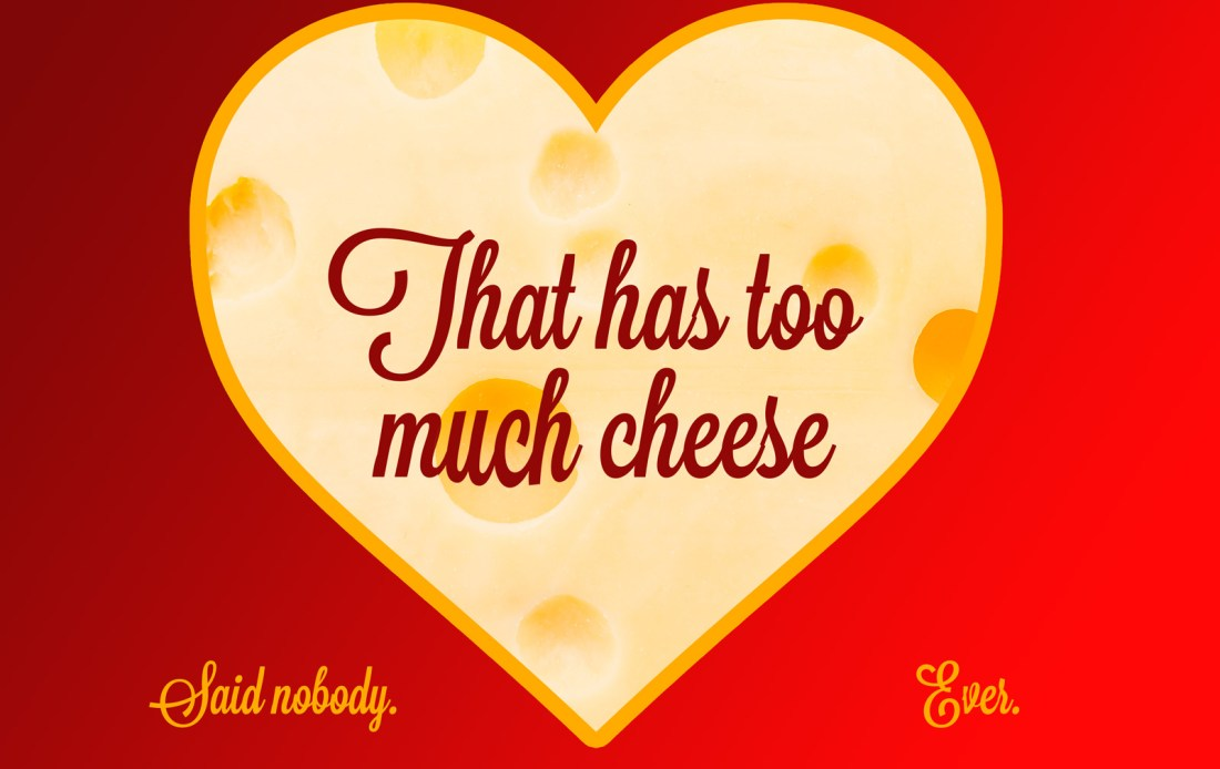 That has too much cheese. Said nobody, ever.
