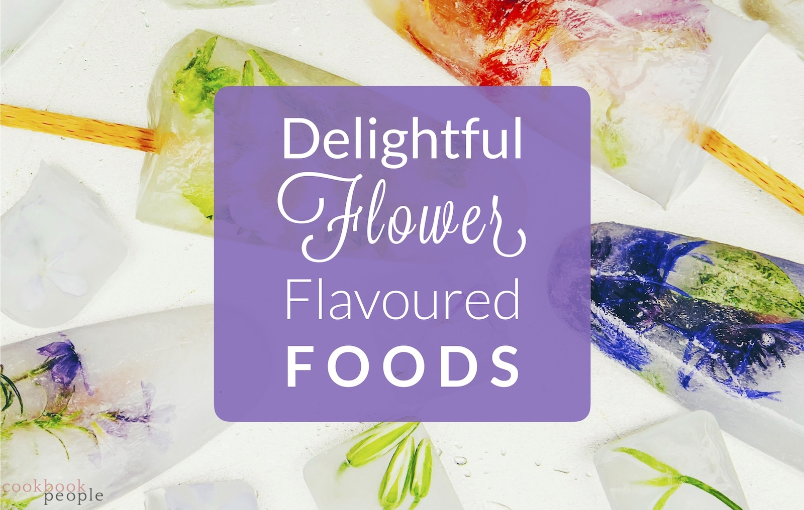 Colourful flower ice-lollies overlaid with text: Delightful Flower Flavored Foods