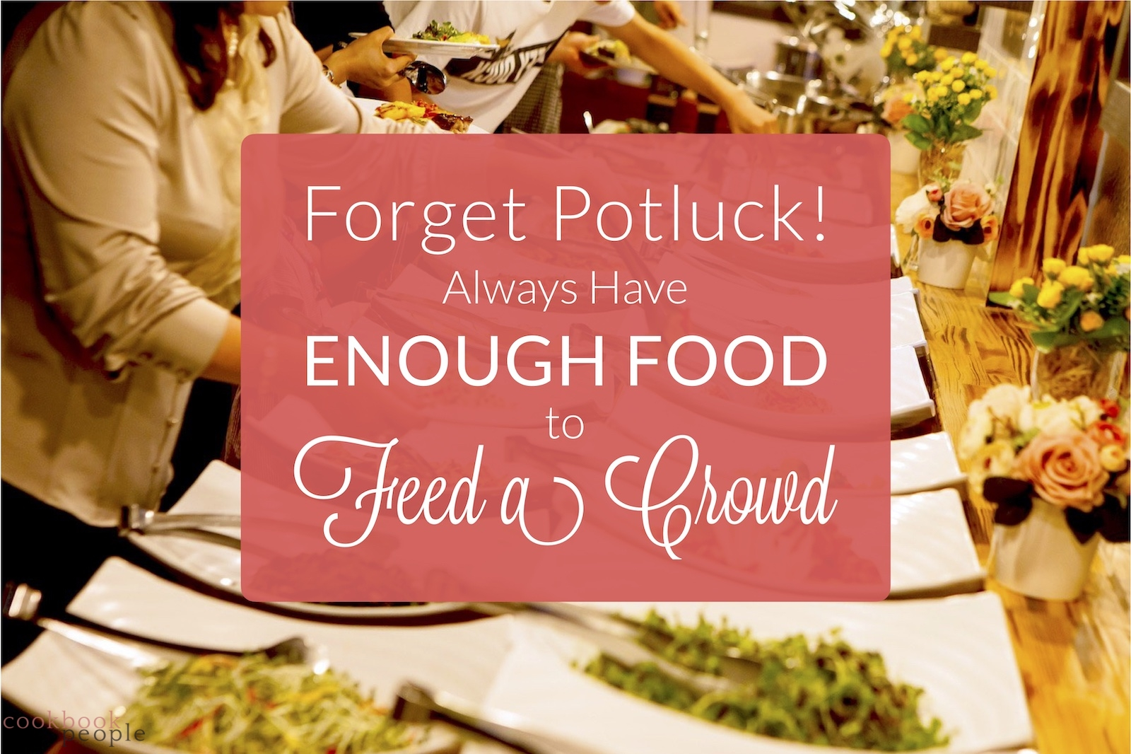 People helping themselves at a buffet with title: Forget Potluck! Always Have Enough Food to Feed a Crowd