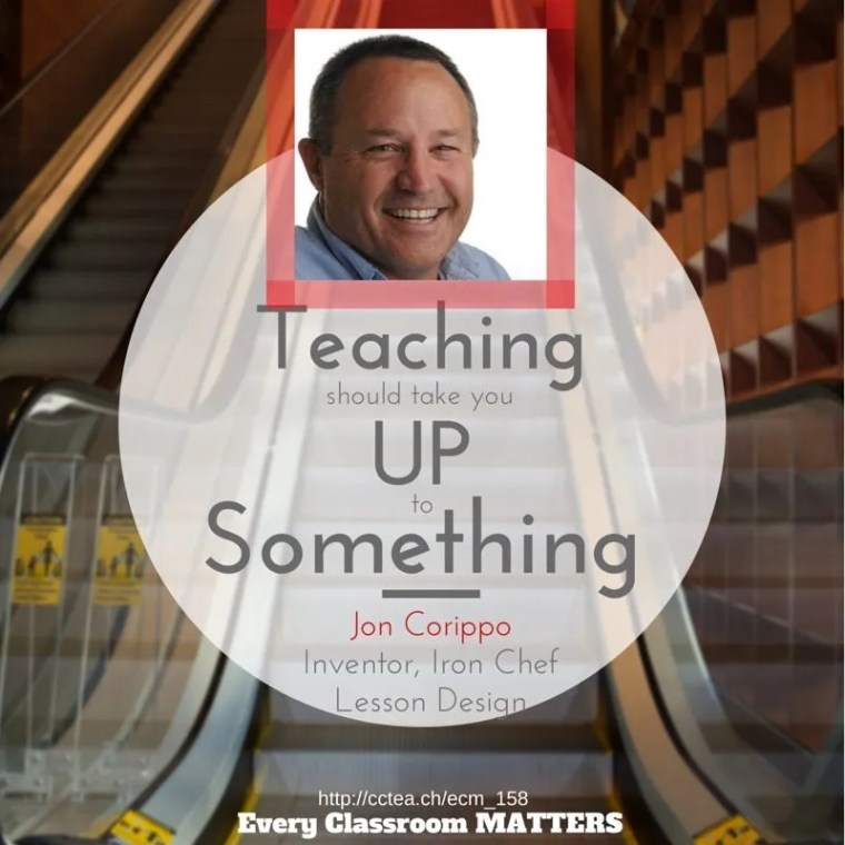"""Teaching should take you up to something."" Jon Corippo, Inventor, Iron Chef Lesson Design"