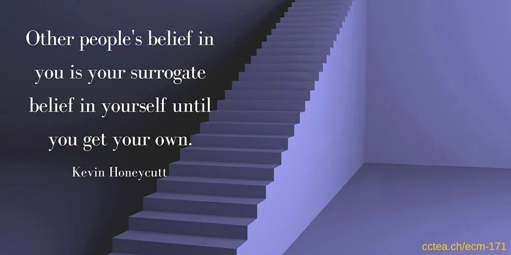 other people's believe in yourself becomes your surrogate belief until you get your own. Kevin Honeycutt
