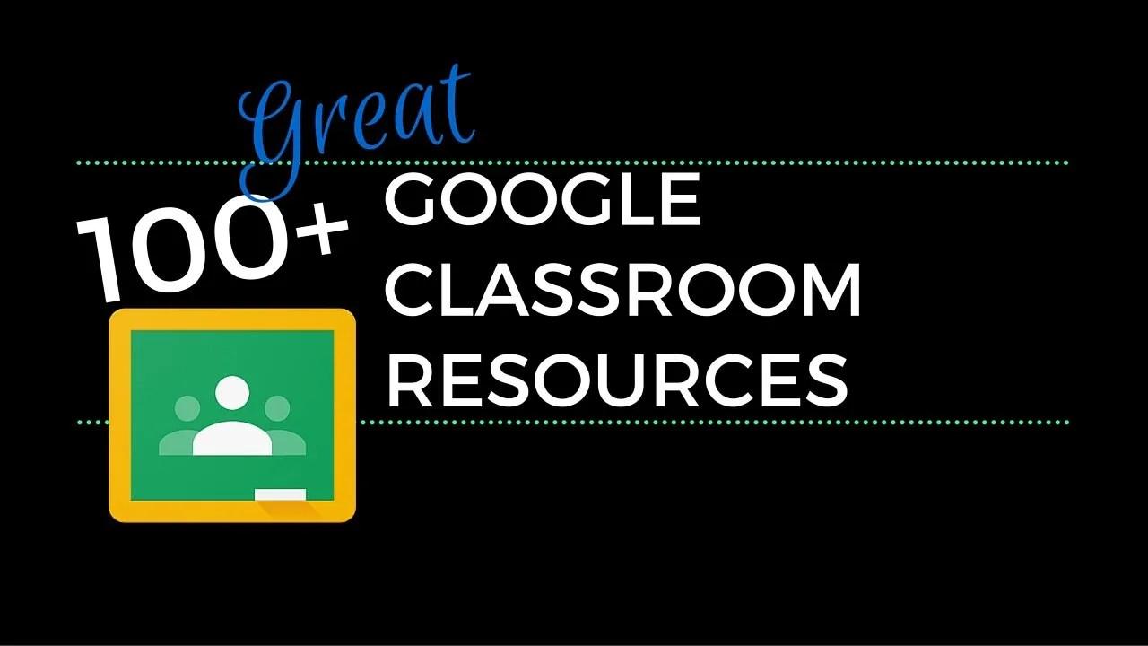 100 Great Google Classroom Resources For Educators