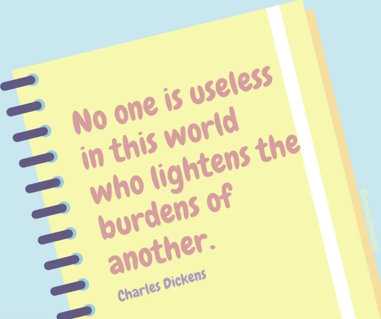 No one is useless in this world who lightens the burdens of another.