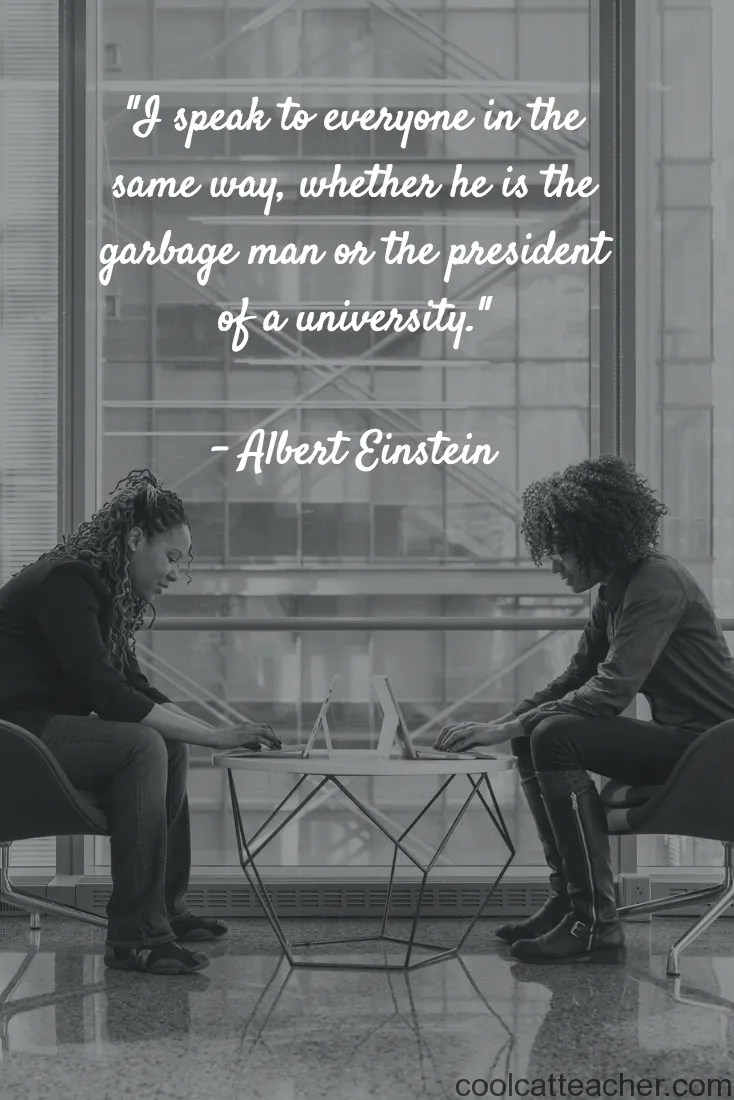 """""""I speak to everyone in the same way, whether he is the garbage man or the president of a university."""" Albert Einstein"""
