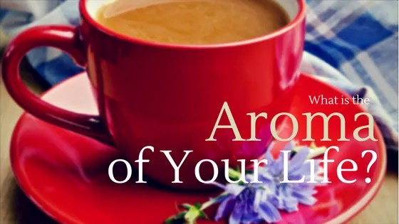 What is the aroma of your life?