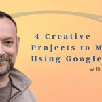 4 Creative Projects to Make Using Google Tools