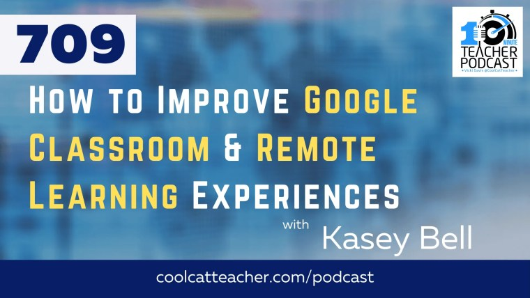 How to Improve Google Classroom & Remote Learning Experiences with Kasey Bell