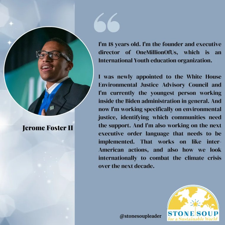"""Jerome Foster II """"I'm 18 years old. I'm the founder and executive director of OneMillionOfUs, which is an International Youth education organization. I was newly appointed to the White House Environmental Justice Advisory Council and I'm currently the youngest person working inside the Biden administration in general.."""""""