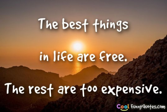 The best things in life are free  The rest are too expensive