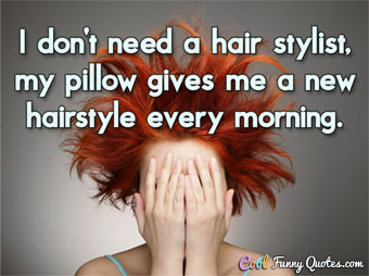 Top 100 Funny Quotes   Cool Funny Quotes I don t need a hair stylist  my pillow gives me a new hairstyle