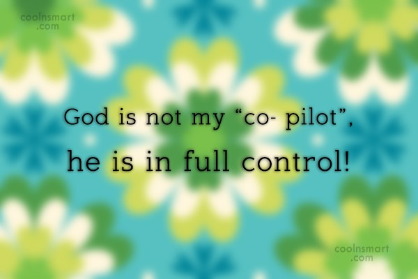 "God Quote: God is not my ""co- pilot"", he..."