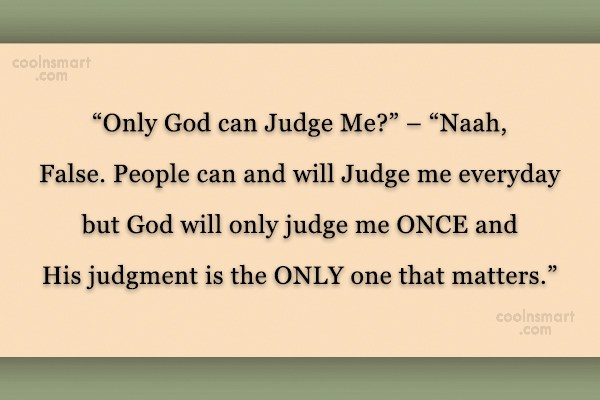 "God Quote: ""Only God can Judge Me?"" – ""Naah,..."