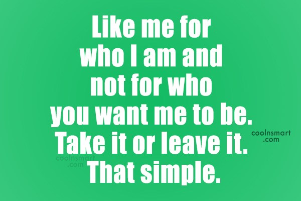 Attitude Quote: Like me for who I am and...