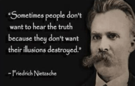 Sometimes people don't want to hear the truth because they don't want their illusions destroyed. -Fredrich Nietzsche-copblock