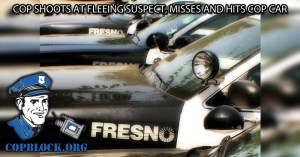 Fresno, California – Cop Shoots at Fleeing Suspect, Misses and Hits Cop Car