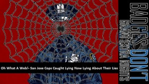 Oh What A Web! – San Jose Cops Caught Lying Now Lying About Their Lies