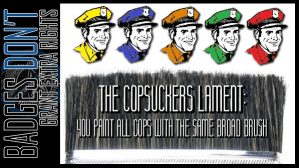 The Copsuckers Lament: You Paint All Cops With the Same Broad Brush