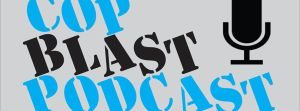 Cop Blast Podcast: The Week In Review – Mondays at 9:30pm EST