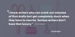 I know writers who can crank out volumes of first drafts but get completely stuck when they have to rewrite. Serious writers don't have that luxury. – Sonia Simone