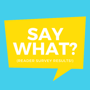 Reader Survey – Here's What You Said