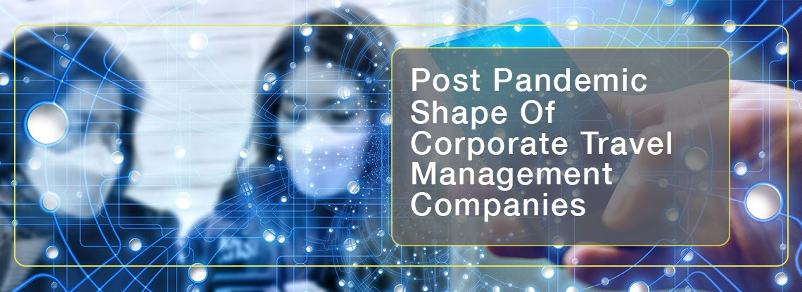 Post Pandemic Shape Of Corporate Travel Management Companies