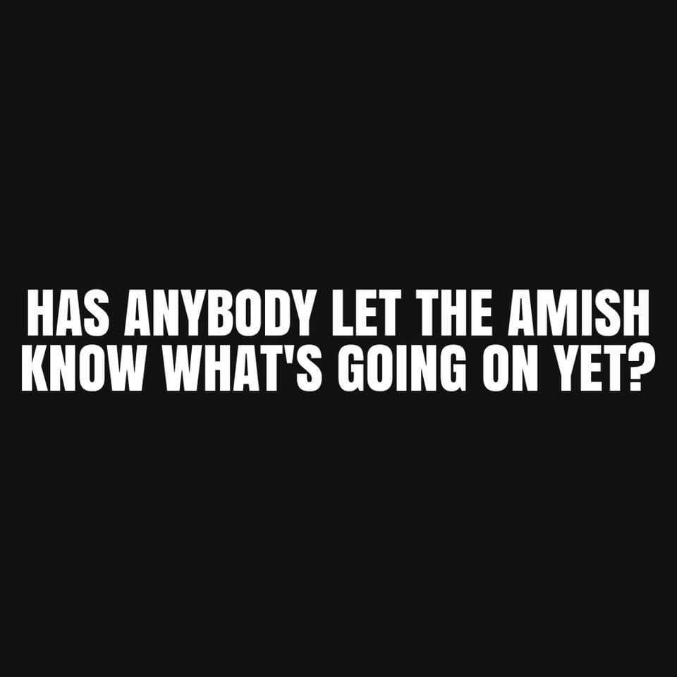Has Anybody Let The Amish Know Whats Going On Yet