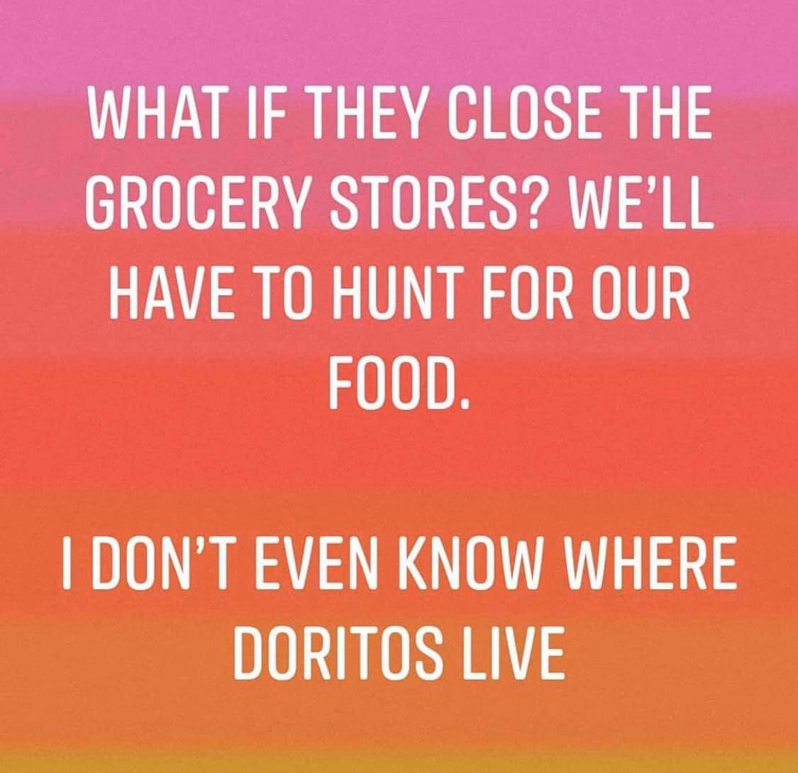 What if they close the grocery stores – We will have to hunt for food – I dont even know where doritos live