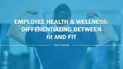 Employee Health & Wellness: Differentiating Between fit and FIT
