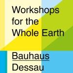 Symposium & Workshop // Towards a BAUHAUS SCHOOL EUROPE 2021 – Workshops For The Whole Earth – Bauhaus Dessau (DE)