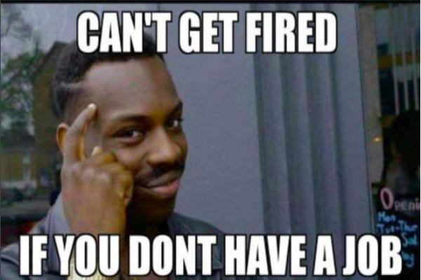 cant get fired if you don't have job