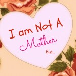 I am Not a Mother, BUT…